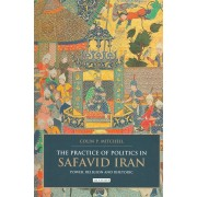 The Practice Of Politics In Safavid Iran: Power, Religion And Rhetoric