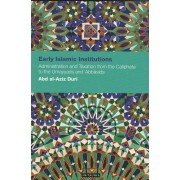 Early Islamic Institutions: Administration And Taxation From The Caliphate To The Umayyads And 'Abbasids