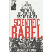 Scientific Babel: The Language of Science from the Fall of Latin to the Rise of English