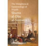 The Metaphysical Epistemology of Shaykh Shams al-Din al-Sumatrai