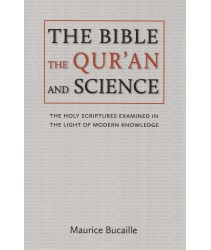 The Bible The Qur'an and Science: The Holy Scriptures Examined In The Light of Modern Knowledge