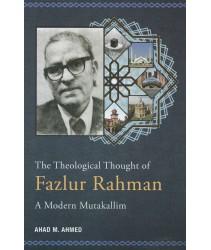 The Theological Thought of Fazlur Rahman: A Modern Mutakallim
